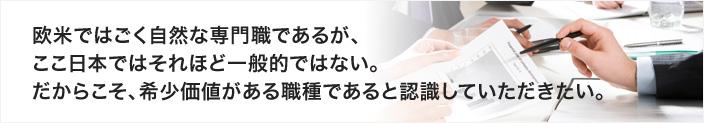 欧米ではごく当然な専門職であるが、ここ日本ではそれほど一般的ではない。だからこそ、希少価値がある職種であると認識していただきたい。